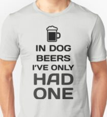 In Dog Beers, I've Only Had One Unisex T-Shirt