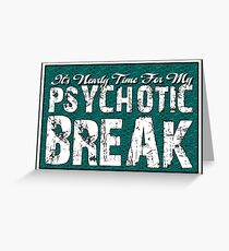 It's time for my psychotic break Greeting Card