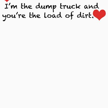 I'm the dump truck...You're the load of dirt by CH4G
