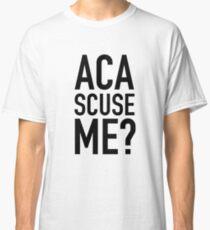 Aca scuse me ? Classic T-Shirt