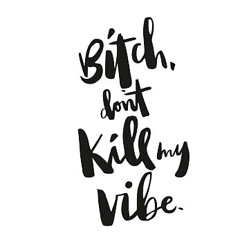 Bitch Don't Kill My Vibe by FashionDoodles