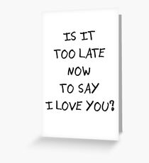 Is it too late now to say I love you? Greeting Card