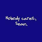 Nobody cares, Sean. by pondlifeforme