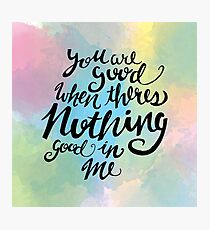 You Are Good When Theres Nothing Good In Me Photographic Print