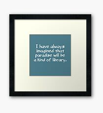 I have always imagined that paradise will be a kind of library Framed Print