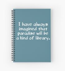 I have always imagined that paradise will be a kind of library Spiral Notebook