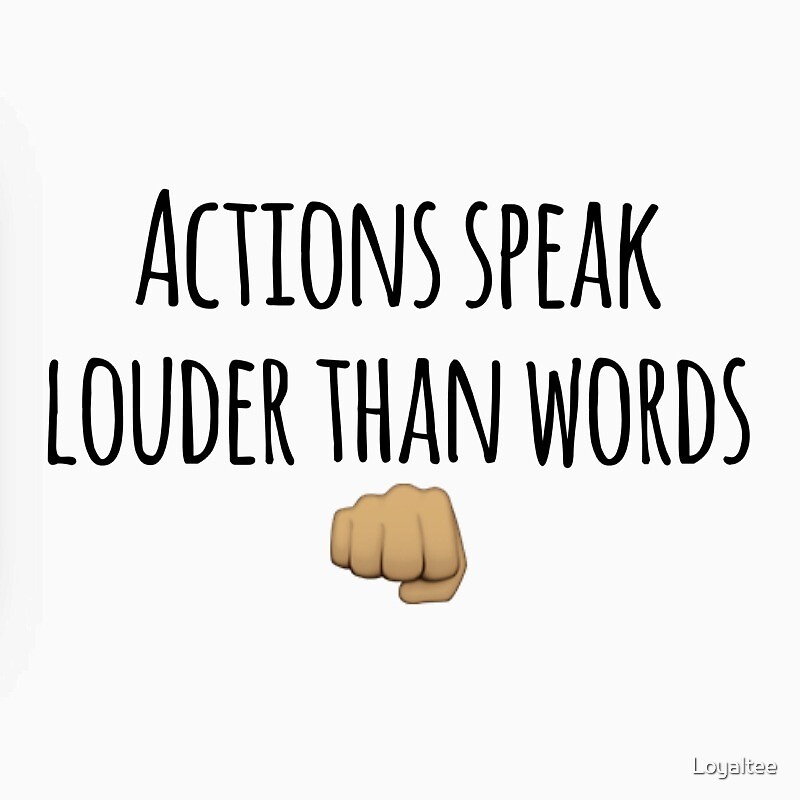 actions speak louder than words Actions speak louder than words definition: if you say that actions speak louder than words , you mean that people's actions show | meaning, pronunciation, translations and examples.