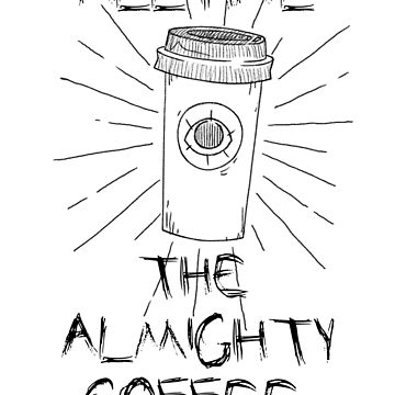 ALL HAIL THE ALMIGHTY COFFEE by Aviadora