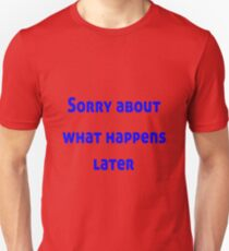 Sorry About What Happens Later Unisex T-Shirt