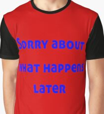Sorry About What Happens Later Graphic T-Shirt