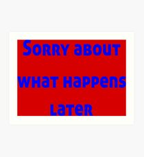 Sorry About What Happens Later Art Print