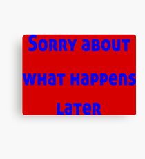 Sorry About What Happens Later Canvas Print