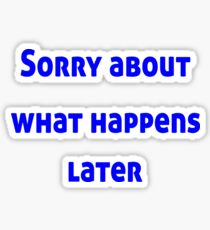 Sorry About What Happens Later Sticker
