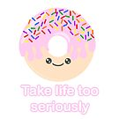Donut take life too seriously by geekgifts