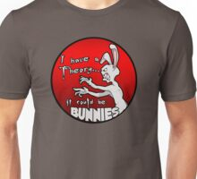 I have a theory; it could be bunnies. Unisex T-Shirt