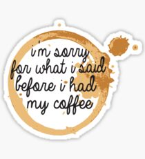 I'm Sorry For What I said Before I had my Coffee Sticker