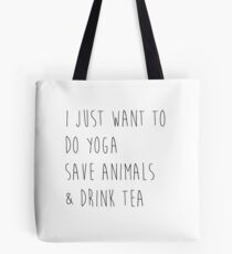I Just Want to Do Yoga, Save Animals, & Drink Tea Tote Bag