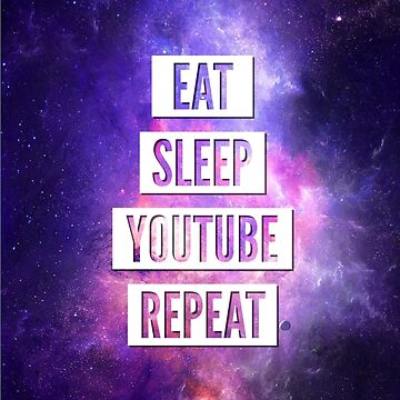 Eat Sleep YouTube Repeat by MBroadbridgee