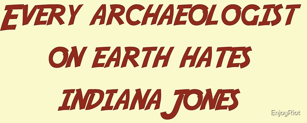 Every archaeologist on earth hates Indiana Jones by EnjoyRiot