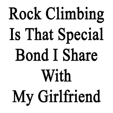 Rock Climbing Is That Special Bond I Share With My Girlfriend  by supernova23