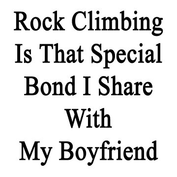 Rock Climbing Is That Special Bond I Share With My Boyfriend by supernova23