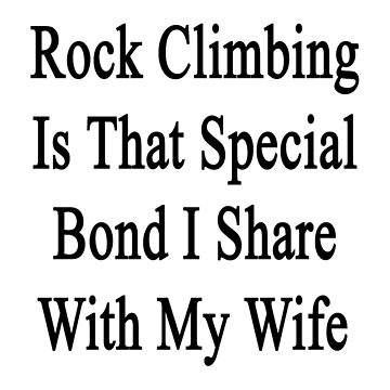 Rock Climbing Is That Special Bond I Share With My Wife  by supernova23