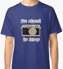 I'm about to snap Classic T-Shirt