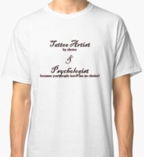 Tattoo Artist By Choice... Psychologist because you people leave me no choice v2.0 Classic T-Shirt