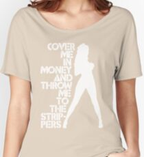 Cover Me in Money and Throw me to the Strippers Women's Relaxed Fit T-Shirt