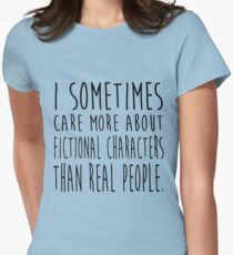 I sometimes care more about fictional characters than real people Women's Fitted T-Shirt