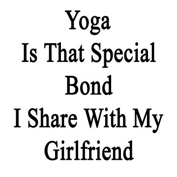 Yoga Is That Special Bond I Share With My Girlfriend  by supernova23