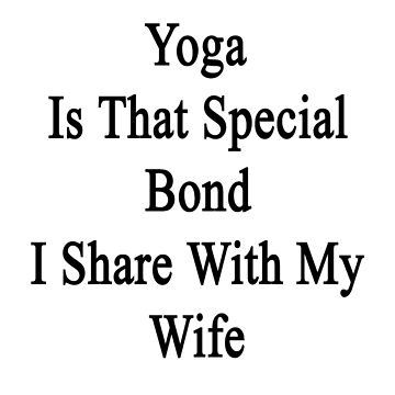 Yoga Is That Special Bond I Share With My Wife  by supernova23