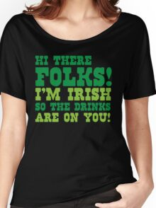 Hi there FOLKS!  I'm IRISH so the drinks are on you! Women's Relaxed Fit T-Shirt