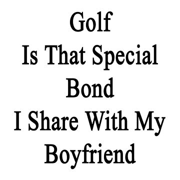 Golf Is That Special Bond I Share With My Boyfriend  by supernova23
