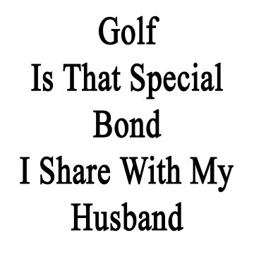 Golf Is That Special Bond I Share With My Husband  by supernova23
