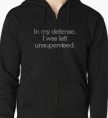 In my defense, I was left unsupervised Zipped Hoodie