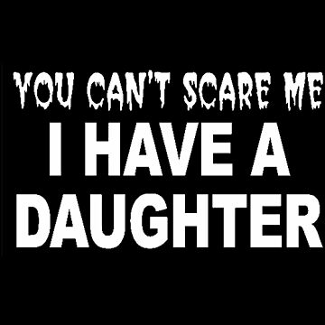 You Can't Scare Me I Have A Daughter by Invago