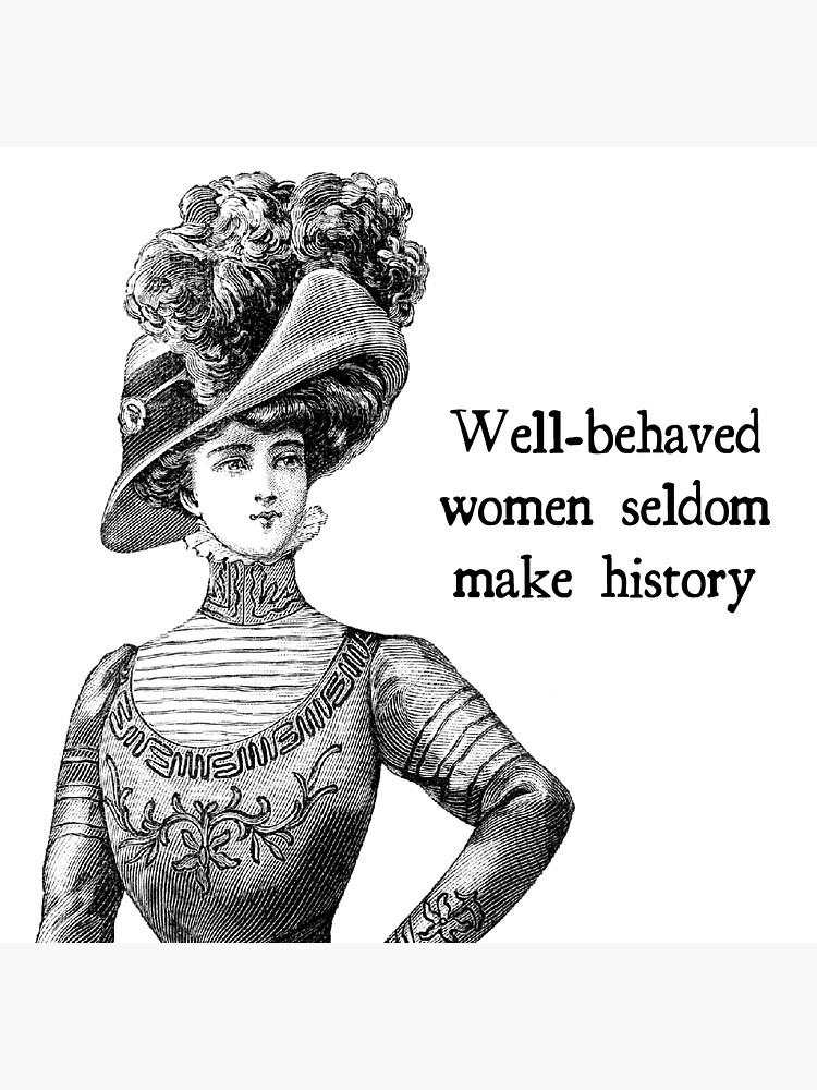 Well-Behaved Women Seldom Make History by WaywardMuse