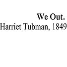 We Out. - Harriet Tubman, 1849 by ClutchDizzy