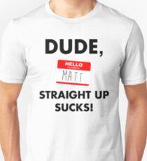 Dude, Matt straight up sucks! Unisex T-Shirt