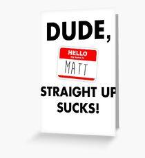 Dude, Matt straight up sucks! Greeting Card