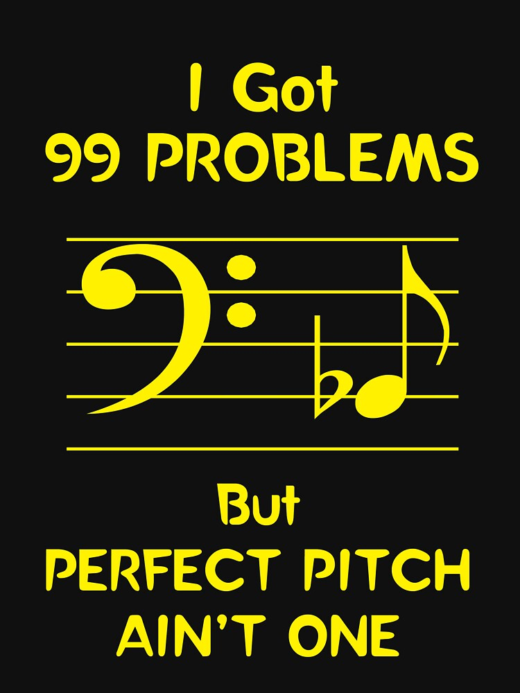 I Got 99 Problems But Perfect Pitch Ain't One by oddmetersam