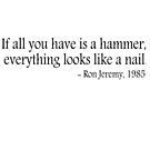 If all you have is a hammer, everything looks like a nail - Ron Jeremy, 1985 by ClutchDizzy