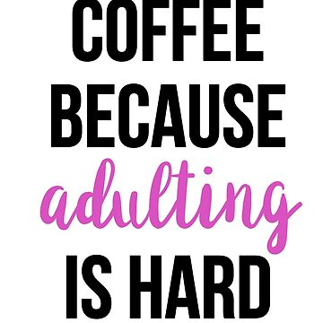 Coffee Because Adulting Is Hard by RenJean
