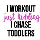 I workout just kidding I chase toddlers by RenJean
