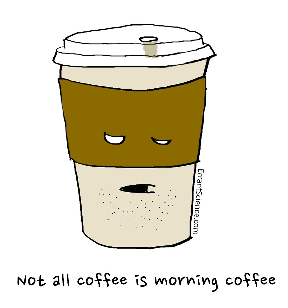 Not all coffee is morning coffee by ErrantScience