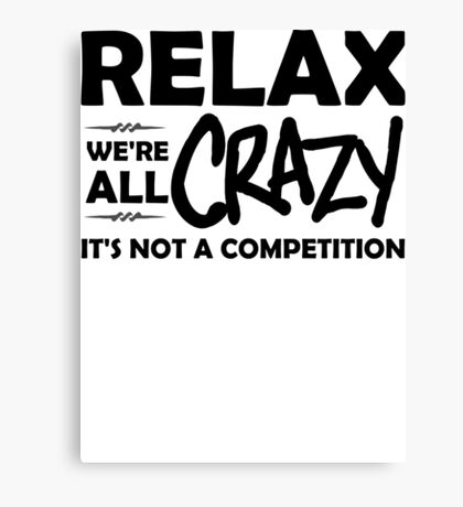 Relax, We're ALL Crazy Canvas Print