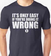 It's Only Easy If You're Doing It Wrong T-Shirt
