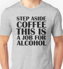 Step aside coffee, this is a job for alcohol. Unisex T-Shirt