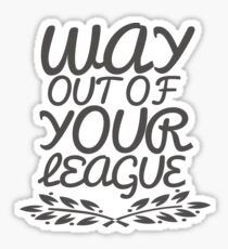Way Out of Your League  Sticker